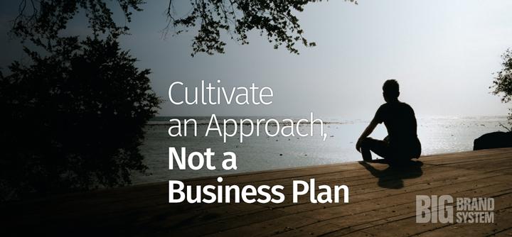 Cultivate an Approach, Not a Business Plan