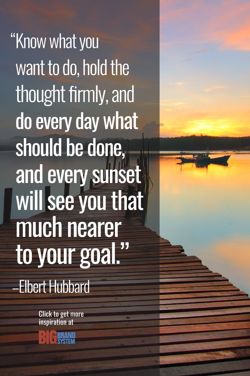 """""""Know what you want to do, hold the thought firmly, and do every day what should be done, and every sunset will see you that much nearer to your goal."""" –Elbert Hubbard. Click through for more inspiration!"""