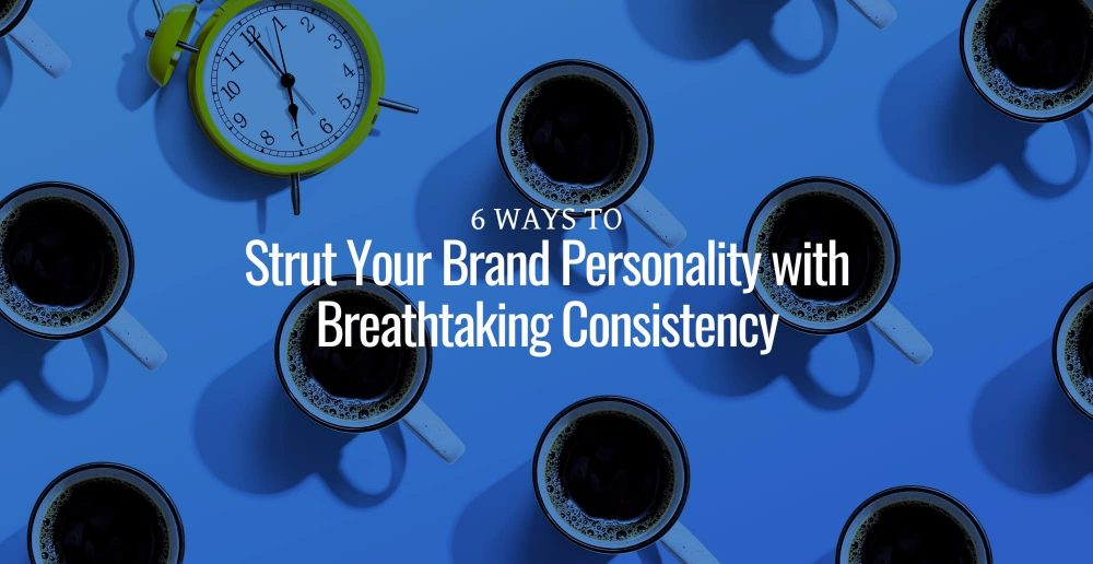 6 Ways to Strut Your Brand Personality with Breathtaking Consistency
