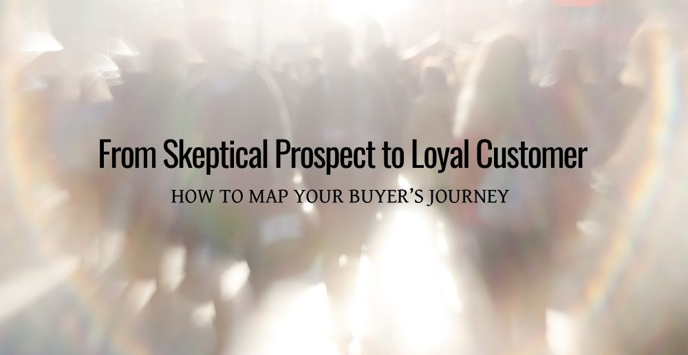From Skeptical Prospect to Loyal Customer_ How to Map Your Buyer's Journey
