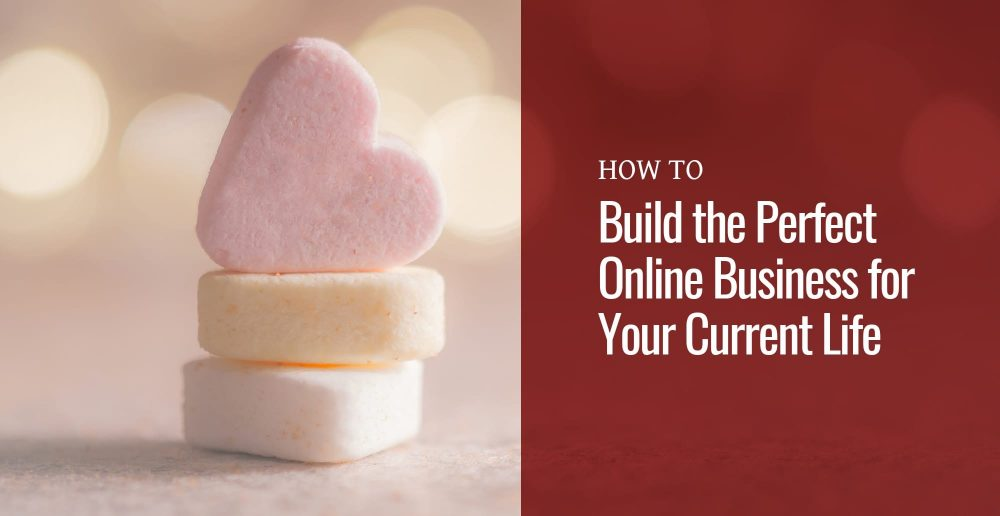 Candy hearts with text How to Build the Perfect Online Business for Your Current Life