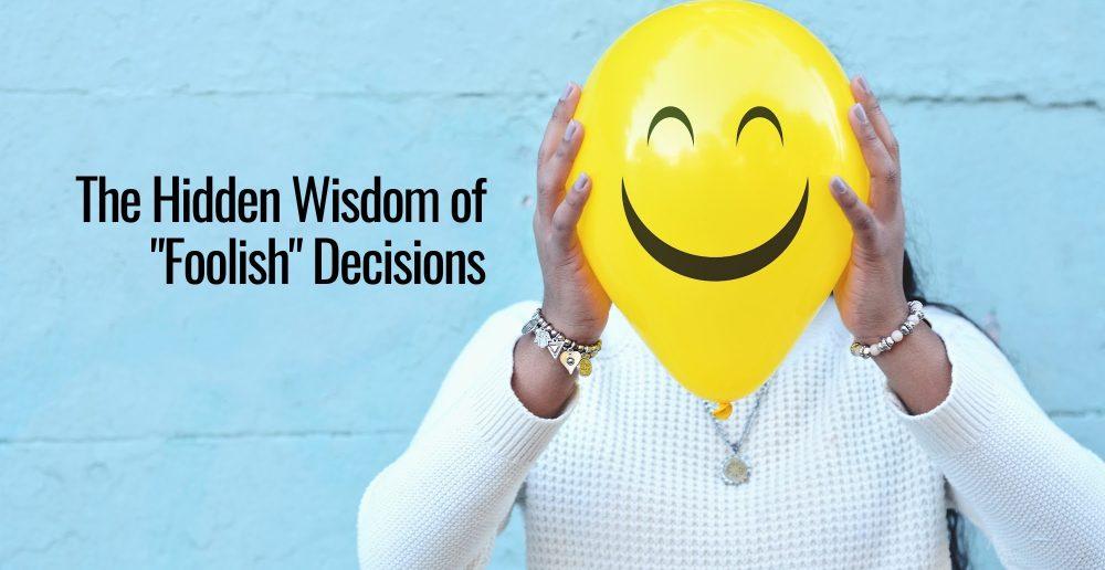 The Hidden Wisdom of _Foolish_ Decisions